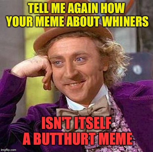 Tumblr Fumblr | TELL ME AGAIN HOW YOUR MEME ABOUT WHINERS ISN'T ITSELF A BUTTHURT MEME | image tagged in memes,creepy condescending wonka | made w/ Imgflip meme maker