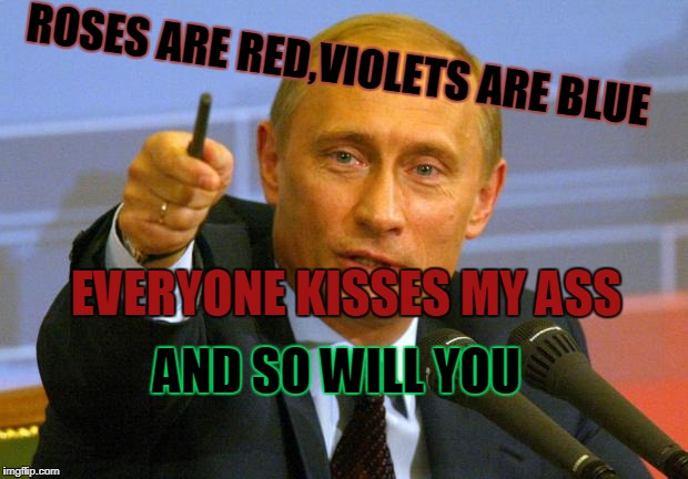 Good Guy Putin Meme | ROSES ARE RED,VIOLETS ARE BLUE EVERYONE KISSES MY ASS AND SO WILL YOU | image tagged in memes,good guy putin | made w/ Imgflip meme maker