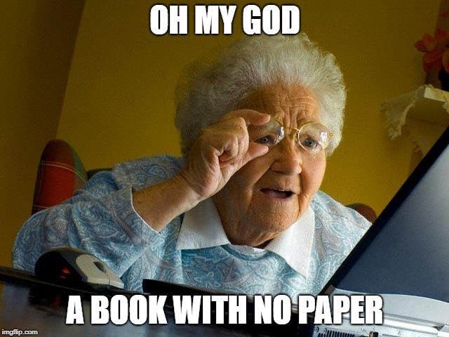 Grandma Finds The Internet Meme | OH MY GOD A BOOK WITH NO PAPER | image tagged in memes,grandma finds the internet | made w/ Imgflip meme maker