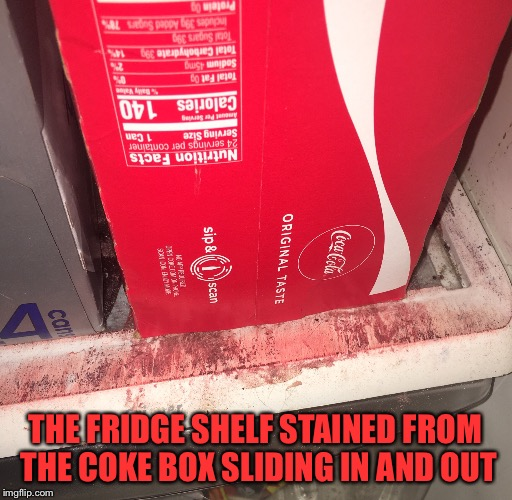 Things Wearing Down Over Time | THE FRIDGE SHELF STAINED FROM THE COKE BOX SLIDING IN AND OUT | image tagged in coke,refrigerator,over time | made w/ Imgflip meme maker