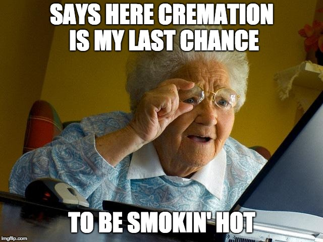 Good Option for Grandma | SAYS HERE CREMATION IS MY LAST CHANCE TO BE SMOKIN' HOT | image tagged in memes,grandma finds the internet | made w/ Imgflip meme maker