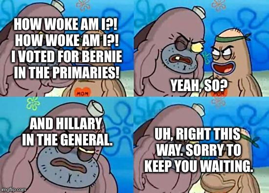 Welcome to the Salty Spitoon | HOW WOKE AM I?! HOW WOKE AM I?! I VOTED FOR BERNIE IN THE PRIMARIES! YEAH, SO? AND HILLARY IN THE GENERAL. UH, RIGHT THIS WAY. SORRY TO KEEP | image tagged in welcome to the salty spitoon | made w/ Imgflip meme maker
