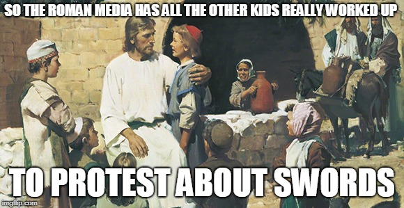 Jesus and the children gun control edition  |  SO THE ROMAN MEDIA HAS ALL THE OTHER KIDS REALLY WORKED UP; TO PROTEST ABOUT SWORDS | image tagged in jesus and the children,swords,guns,protest | made w/ Imgflip meme maker