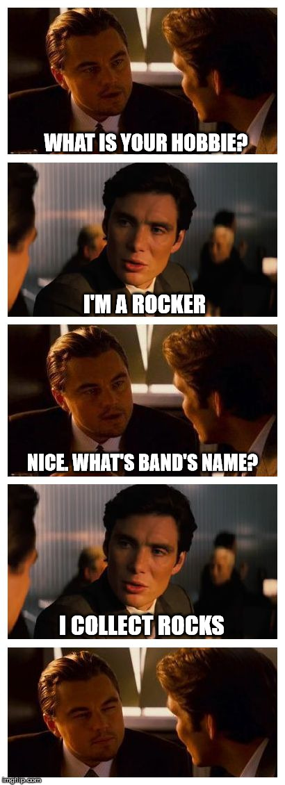 your hobbie | WHAT IS YOUR HOBBIE? I'M A ROCKER NICE. WHAT'S BAND'S NAME? I COLLECT ROCKS | image tagged in leonardo inception extended,rocker,rock,stone,hobbie,band | made w/ Imgflip meme maker