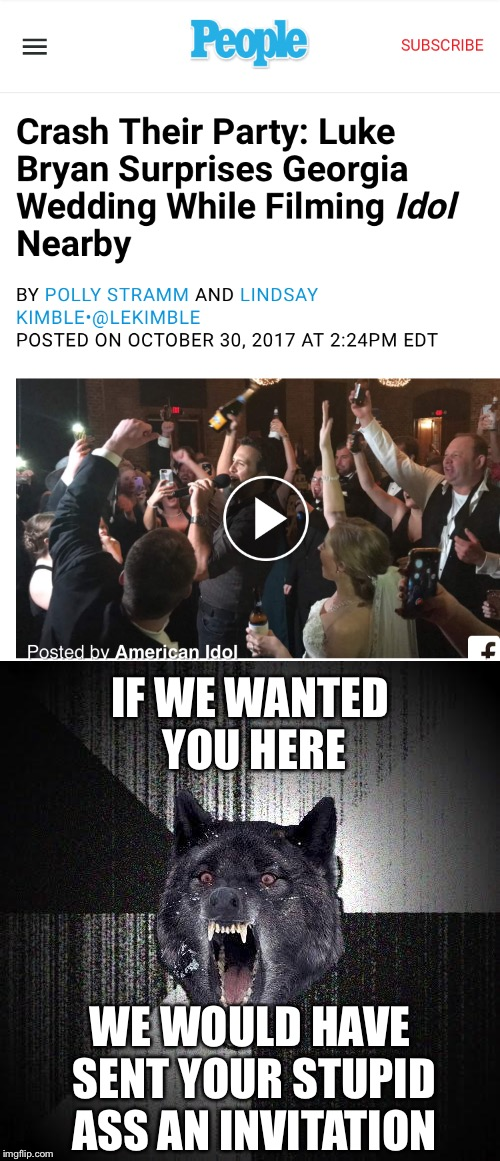 Celebrity party crashers | IF WE WANTED YOU HERE WE WOULD HAVE SENT YOUR STUPID ASS AN INVITATION | image tagged in luke bryan,memes,wedding | made w/ Imgflip meme maker