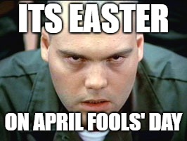 Easter Fools' Day | ITS EASTER ON APRIL FOOLS' DAY | image tagged in easter,april fools day,psycho,holiday | made w/ Imgflip meme maker