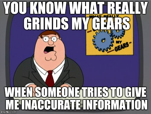 Peter Griffin News Meme | YOU KNOW WHAT REALLY GRINDS MY GEARS WHEN SOMEONE TRIES TO GIVE ME INACCURATE INFORMATION | image tagged in memes,peter griffin news | made w/ Imgflip meme maker