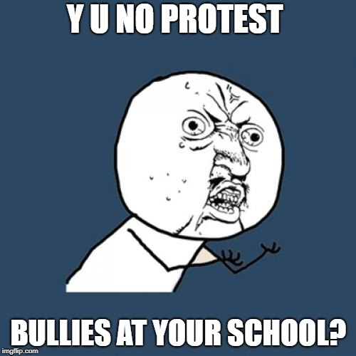 Y U No Meme | Y U NO PROTEST BULLIES AT YOUR SCHOOL? | image tagged in memes,y u no | made w/ Imgflip meme maker