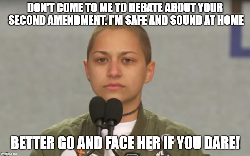 DON'T COME TO ME TO DEBATE ABOUT YOUR SECOND AMENDMENT. I'M SAFE AND SOUND AT HOME BETTER GO AND FACE HER IF YOU DARE! | image tagged in emma gonzalez | made w/ Imgflip meme maker