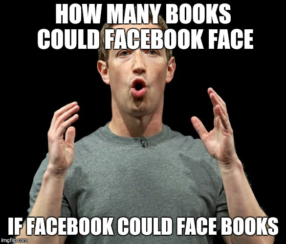 HOW MANY BOOKS COULD FACEBOOK FACE IF FACEBOOK COULD FACE BOOKS | image tagged in mark zuckerberg's oh | made w/ Imgflip meme maker
