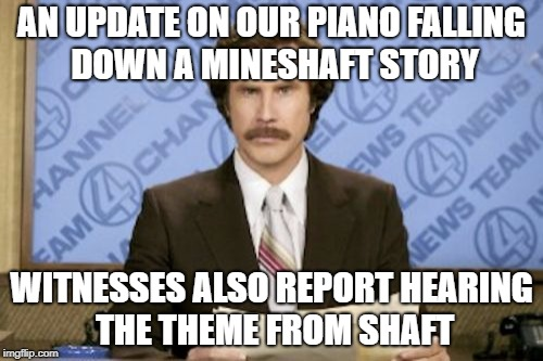 Can you dig it? Shout out to TigerLegend1046 | AN UPDATE ON OUR PIANO FALLING DOWN A MINESHAFT STORY WITNESSES ALSO REPORT HEARING THE THEME FROM SHAFT | image tagged in ron burgundy,jokes | made w/ Imgflip meme maker
