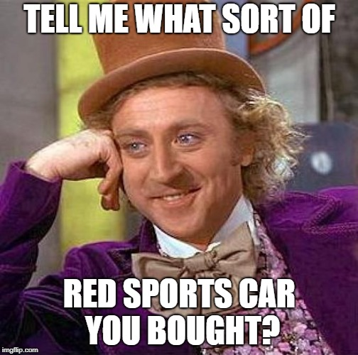 Creepy Condescending Wonka Meme | TELL ME WHAT SORT OF RED SPORTS CAR YOU BOUGHT? | image tagged in memes,creepy condescending wonka | made w/ Imgflip meme maker