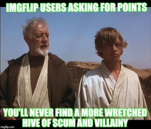Obi Wan Mos Eisley Spaceport you will never find a more wretched | IMGFLIP USERS ASKING FOR POINTS YOU'LL NEVER FIND A MORE WRETCHED HIVE OF SCUM AND VILLAINY | image tagged in obi wan mos eisley spaceport you will never find a more wretched | made w/ Imgflip meme maker