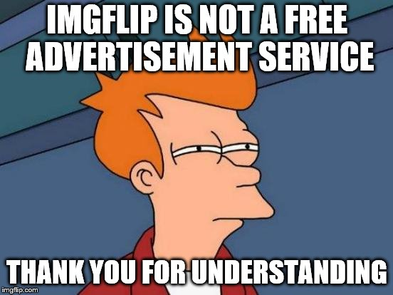 Futurama Fry Meme | IMGFLIP IS NOT A FREE ADVERTISEMENT SERVICE THANK YOU FOR UNDERSTANDING | image tagged in memes,futurama fry | made w/ Imgflip meme maker