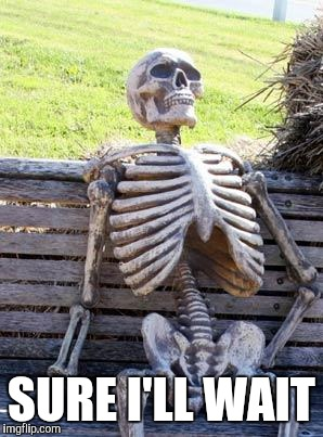 Waiting Skeleton Meme | SURE I'LL WAIT | image tagged in memes,waiting skeleton | made w/ Imgflip meme maker