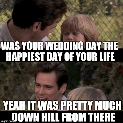 WAS YOUR WEDDING DAY THE HAPPIEST DAY OF YOUR LIFE YEAH IT WAS PRETTY MUCH DOWN HILL FROM THERE | made w/ Imgflip meme maker