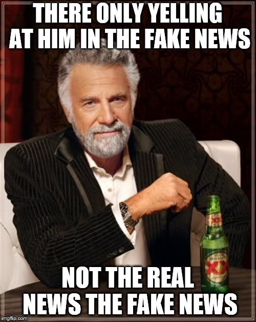 The Most Interesting Man In The World Meme | THERE ONLY YELLING AT HIM IN THE FAKE NEWS NOT THE REAL NEWS THE FAKE NEWS | image tagged in memes,the most interesting man in the world | made w/ Imgflip meme maker