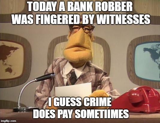 muppet news | TODAY A BANK ROBBER WAS FINGERED BY WITNESSES I GUESS CRIME DOES PAY SOMETIIMES | image tagged in muppet news | made w/ Imgflip meme maker
