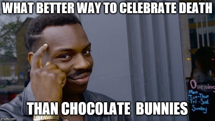 Roll Safe Think About It Meme | WHAT BETTER WAY TO CELEBRATE DEATH THAN CHOCOLATE  BUNNIES | image tagged in memes,roll safe think about it | made w/ Imgflip meme maker