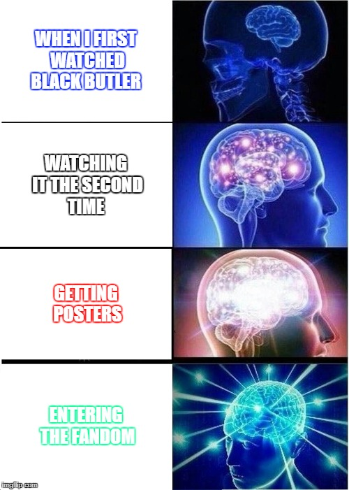 Expanding Brain Meme | WHEN I FIRST WATCHED BLACK BUTLER WATCHING IT THE SECOND TIME GETTING POSTERS ENTERING THE FANDOM | image tagged in memes,expanding brain | made w/ Imgflip meme maker