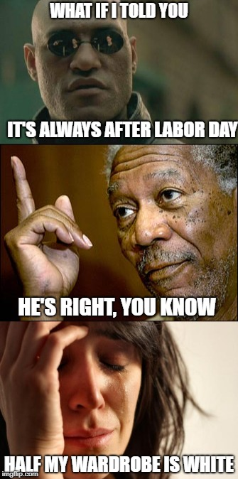 It's always after | WHAT IF I TOLD YOU IT'S ALWAYS AFTER LABOR DAY HE'S RIGHT, YOU KNOW HALF MY WARDROBE IS WHITE | image tagged in first world problems | made w/ Imgflip meme maker
