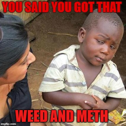 Third World Skeptical Kid Meme | YOU SAID YOU GOT THAT WEED AND METH | image tagged in memes,third world skeptical kid | made w/ Imgflip meme maker