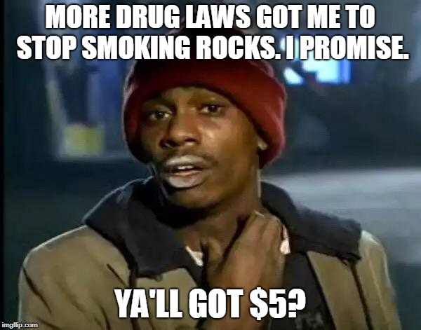 Y'all Got Any More Of That Meme | MORE DRUG LAWS GOT ME TO STOP SMOKING ROCKS. I PROMISE. YA'LL GOT $5? | image tagged in memes,y'all got any more of that | made w/ Imgflip meme maker