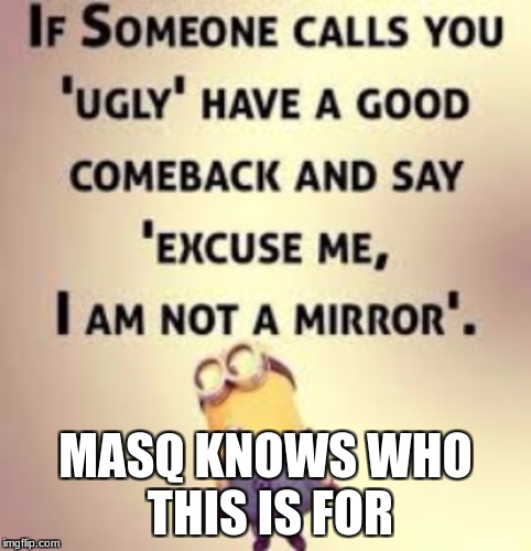 MASQ KNOWS WHO THIS IS FOR | image tagged in funny memes | made w/ Imgflip meme maker