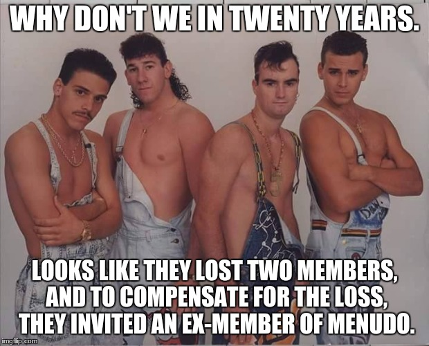 Sorry Hanna... | WHY DON'T WE IN TWENTY YEARS. LOOKS LIKE THEY LOST TWO MEMBERS, AND TO COMPENSATE FOR THE LOSS, THEY INVITED AN EX-MEMBER OF MENUDO. | image tagged in boy band,menduo,why don't we,retarded liberal protesters,memes,funny | made w/ Imgflip meme maker