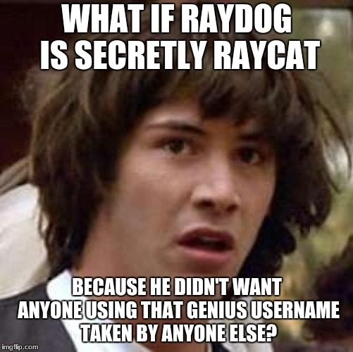 Conspiracy Keanu Meme | WHAT IF RAYDOG IS SECRETLY RAYCAT BECAUSE HE DIDN'T WANT ANYONE USING THAT GENIUS USERNAME TAKEN BY ANYONE ELSE? | image tagged in memes,conspiracy keanu | made w/ Imgflip meme maker