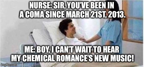 Gotta pity this guy... | NURSE: SIR, YOU'VE BEEN IN A COMA SINCE MARCH 21ST, 2013. ME: BOY, I CAN'T WAIT TO HEAR MY CHEMICAL ROMANCE'S NEW MUSIC! | image tagged in memes,my chemical romance,funny,sir you've been in a coma | made w/ Imgflip meme maker