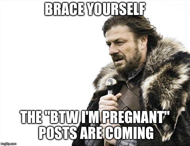 "Brace Yourselves X is Coming Meme | BRACE YOURSELF THE ""BTW I'M PREGNANT"" POSTS ARE COMING 