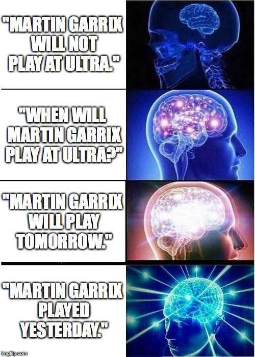"Expanding Brain Meme | ""MARTIN GARRIX WILL NOT PLAY AT ULTRA."" ""WHEN WILL MARTIN GARRIX PLAY AT ULTRA?"" ""MARTIN GARRIX WILL PLAY TOMORROW."" ""MARTIN GARRIX PLAYED Y 