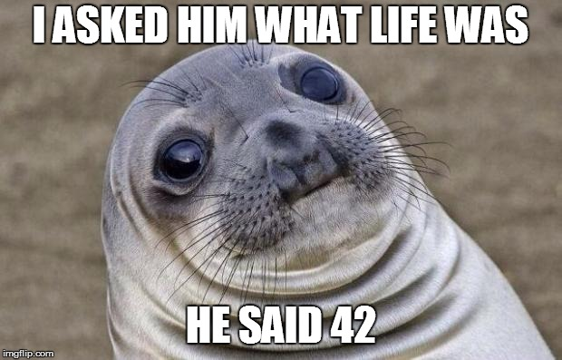 Awkward Moment Sealion Meme | I ASKED HIM WHAT LIFE WAS HE SAID 42 | image tagged in memes,awkward moment sealion | made w/ Imgflip meme maker