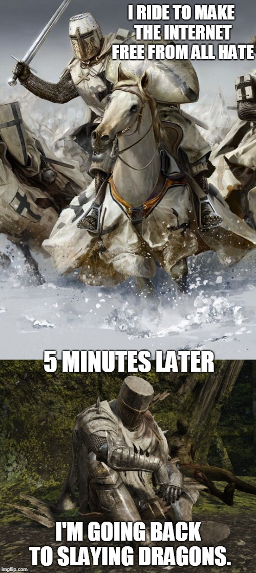 Internet and Chivalry Don't Mix | I RIDE TO MAKE THE INTERNET FREE FROM ALL HATE I'M GOING BACK TO SLAYING DRAGONS. 5 MINUTES LATER | image tagged in hey internet,knights | made w/ Imgflip meme maker