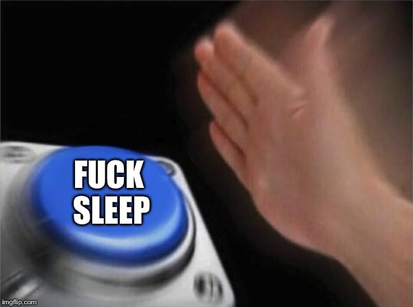 Blank Nut Button Meme | F**K SLEEP | image tagged in memes,blank nut button | made w/ Imgflip meme maker