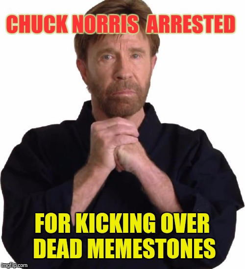 Dead Memes Week! A SilicaSandwhich & thecoffeemaster Event March 23-29 |  CHUCK NORRIS  ARRESTED; FOR KICKING OVER DEAD MEMESTONES | image tagged in determined chuck norris,memes,funny,dead meme,reddit,tumblr | made w/ Imgflip meme maker
