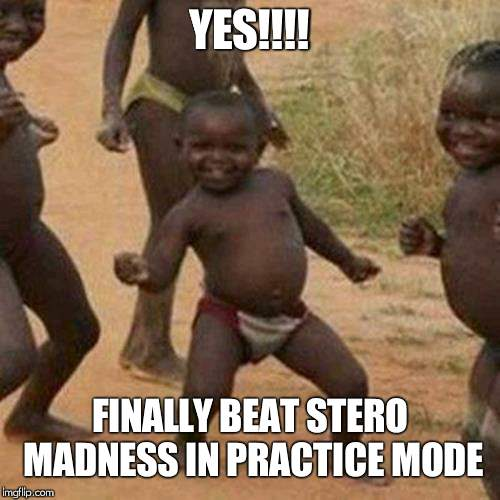 Third World Success Kid Meme | YES!!!! FINALLY BEAT STERO MADNESS IN PRACTICE MODE | image tagged in memes,third world success kid | made w/ Imgflip meme maker