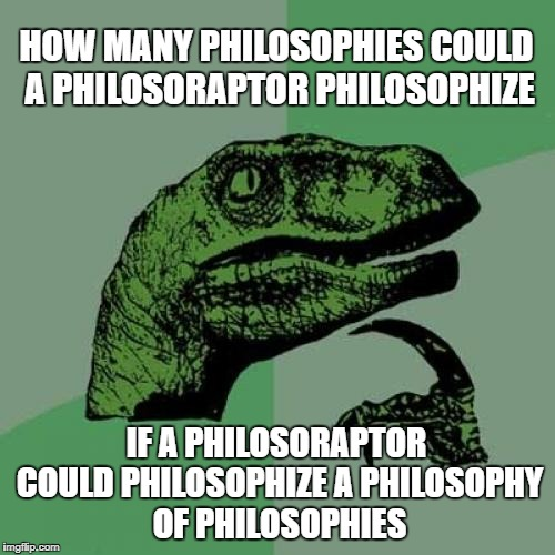 Philosoraptor Philosophy | HOW MANY PHILOSOPHIES COULD A PHILOSORAPTOR PHILOSOPHIZE IF A PHILOSORAPTOR COULD PHILOSOPHIZE A PHILOSOPHY OF PHILOSOPHIES | image tagged in memes,philosoraptor,philosophy,tongue twister | made w/ Imgflip meme maker