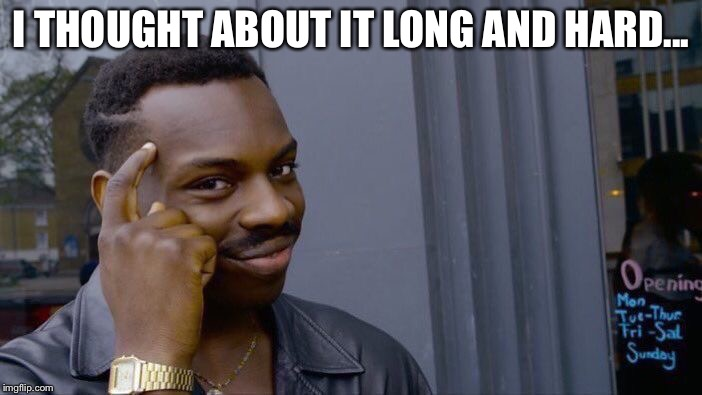 Roll Safe Think About It Meme | I THOUGHT ABOUT IT LONG AND HARD... | image tagged in memes,roll safe think about it | made w/ Imgflip meme maker