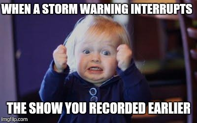 Frustrated | WHEN A STORM WARNING INTERRUPTS THE SHOW YOU RECORDED EARLIER | image tagged in excited kid | made w/ Imgflip meme maker