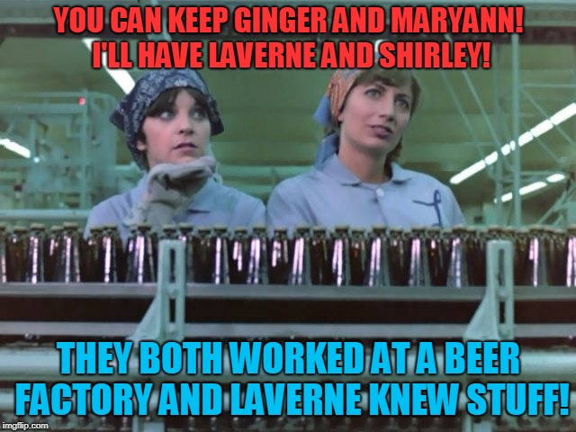 Laverne and Shirley | YOU CAN KEEP GINGER AND MARYANN! I'LL HAVE LAVERNE AND SHIRLEY! THEY BOTH WORKED AT A BEER FACTORY AND LAVERNE KNEW STUFF! | image tagged in laverne and shirley | made w/ Imgflip meme maker