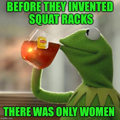 But Thats None Of My Business Meme | BEFORE THEY INVENTED SQUAT RACKS THERE WAS ONLY WOMEN | image tagged in memes,but thats none of my business,kermit the frog | made w/ Imgflip meme maker