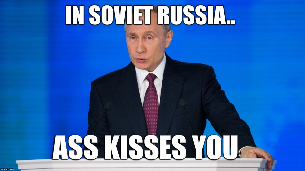 IN SOVIET RUSSIA.. ASS KISSES YOU | made w/ Imgflip meme maker