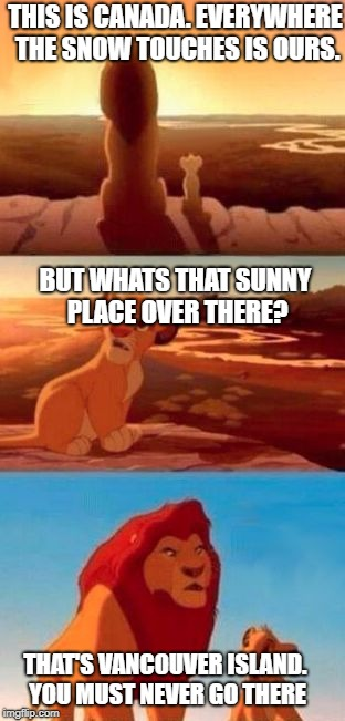 I live on Vancouver island. So I know how hot it can be in the summer. | THIS IS CANADA. EVERYWHERE THE SNOW TOUCHES IS OURS. THAT'S VANCOUVER ISLAND. YOU MUST NEVER GO THERE BUT WHATS THAT SUNNY PLACE OVER THERE? | image tagged in simba | made w/ Imgflip meme maker