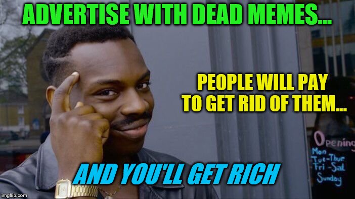 Dead Memes Week! A SilicaSandwhich & thecoffeemaster Event March 23-29 | ADVERTISE WITH DEAD MEMES... PEOPLE WILL PAY TO GET RID OF THEM... AND YOU'LL GET RICH | image tagged in memes,roll safe think about it,dead memes week,advertising,rich | made w/ Imgflip meme maker
