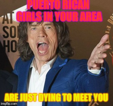 Mick Jagger Wtf | PUERTO RICAN GIRLS IN YOUR AREA ARE JUST DYING TO MEET YOU | image tagged in mick jagger wtf,memes,i miss you,spam | made w/ Imgflip meme maker