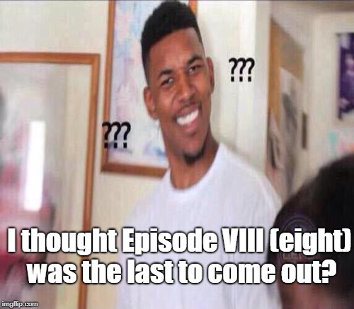 I thought Episode VIII (eight) was the last to come out? | made w/ Imgflip meme maker