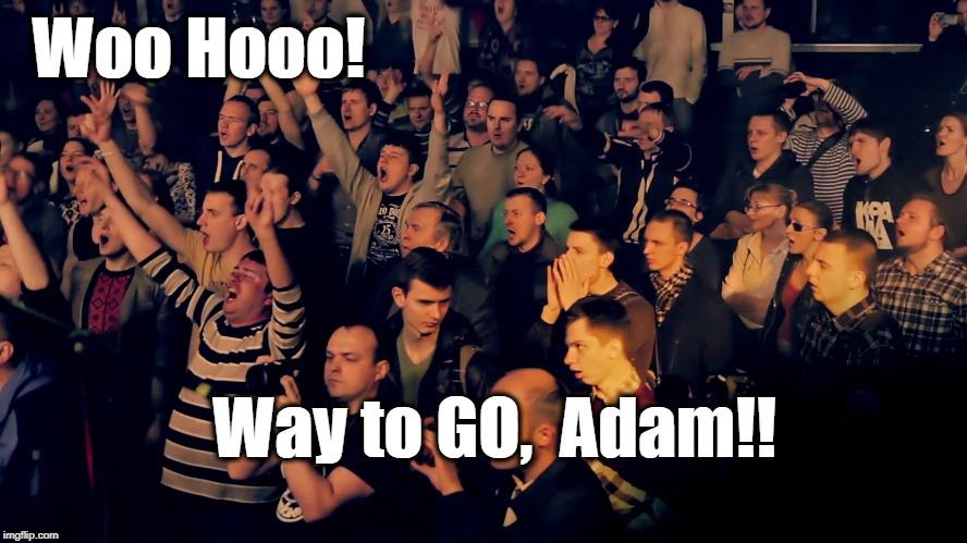 Clapping audience | Woo Hooo! Way to GO,  Adam!! | image tagged in clapping audience | made w/ Imgflip meme maker