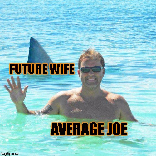 He Has No Idea What's About To Happen To Him | FUTURE WIFE AVERAGE JOE | image tagged in relationships,wife,stalker,women,men,love | made w/ Imgflip meme maker